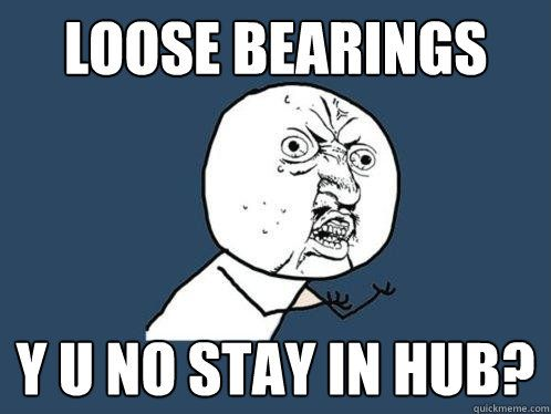 Poster Hub Meletup Loose Bearings Y U No Stay In Hub Y U No Quickmeme