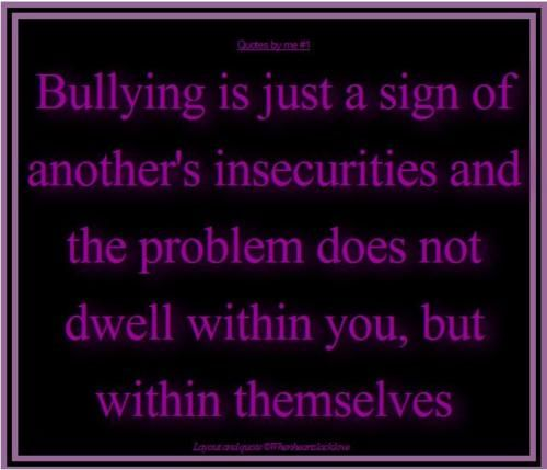 bullying is just a sign of another s insecurities and the problem does not dwell within you but within themselves